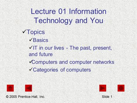 Lecture 01 Information Technology and You Topics Basics IT in our lives - The past, present, and future Computers and computer networks Categories of computers.