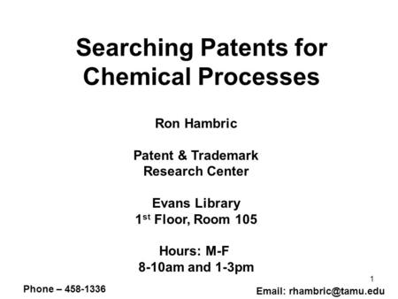 1 Searching Patents for Chemical Processes Ron Hambric Patent & Trademark Research Center Evans Library 1 st Floor, Room 105 Hours: M-F 8-10am and 1-3pm.