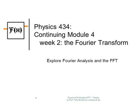 Physics 434 Module 4-FFT – Thanks to Prof. Toby Burnett for writeups & lab 1 Physics 434: Continuing Module 4 week 2: the Fourier Transform Explore Fourier.