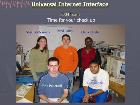 Universal Internet Interface 2004 Team Time for your check up Shari McNamara Jared Gillis Etana Elegbe Eric Pettersen Shamit Patel.