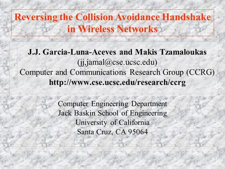 Reversing the Collision Avoidance Handshake in Wireless Networks J.J. Garcia-Luna-Aceves and Makis Tzamaloukas Computer and Communications.