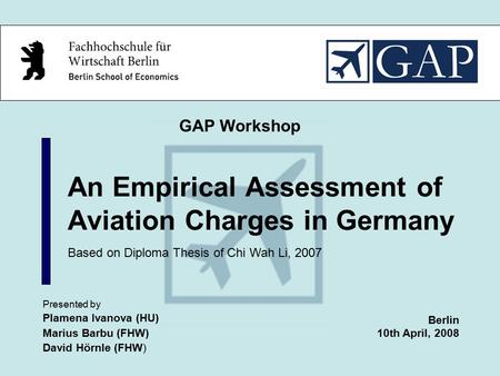 An Empirical Assessment of Aviation Charges in Germany Presented by Plamena Ivanova (HU) Marius Barbu (FHW) David Hörnle (FHW) GAP Workshop Berlin 10th.