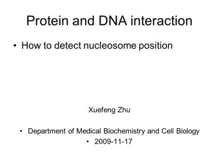Protein and DNA interaction How to detect nucleosome position Xuefeng Zhu Department of Medical Biochemistry and Cell Biology 2009-11-17.
