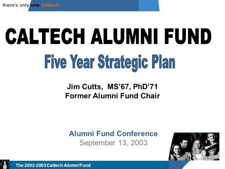 The 2002-2003 Caltech Alumni Fund Alumni Fund Conference September 13, 2003 Jim Cutts, MS'67, PhD'71 Former Alumni Fund Chair.