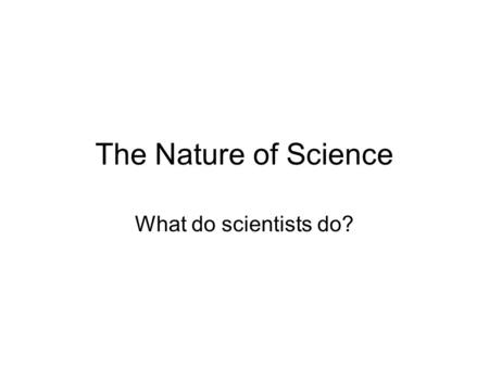 The Nature of Science What do scientists do?.
