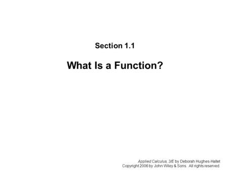 Applied Calculus, 3/E by Deborah Hughes-Hallet Copyright 2006 by John Wiley & Sons. All rights reserved. Section 1.1: W hat Is a Function? Section 1.1.