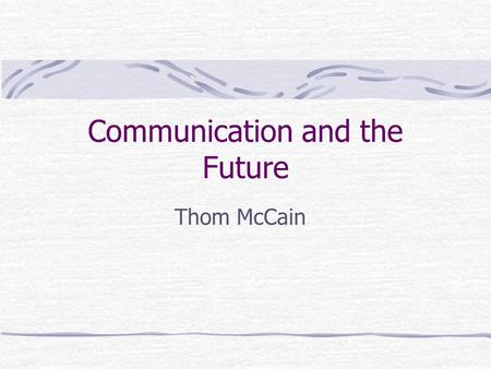 Communication and the Future Thom McCain. Communication Technology's Life Cycles Precursor – imagination, prereq's exist Invention – short period, prototype.
