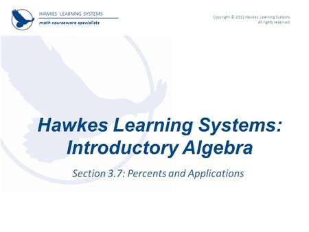 HAWKES LEARNING SYSTEMS math courseware specialists Copyright © 2011 Hawkes Learning Systems. All rights reserved. Hawkes Learning Systems: Introductory.