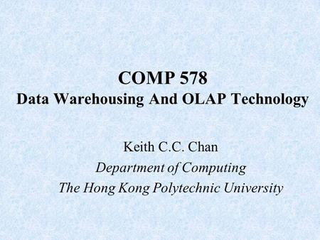 COMP 578 Data Warehousing And OLAP Technology Keith C.C. Chan Department of Computing The Hong Kong Polytechnic University.