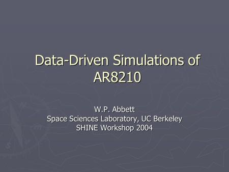 Data-Driven Simulations of AR8210 W.P. Abbett Space Sciences Laboratory, UC Berkeley SHINE Workshop 2004.
