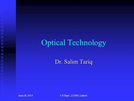 June 28, 2015CS Dept., LUMS, Lahore Optical Technology Dr. Salim Tariq.