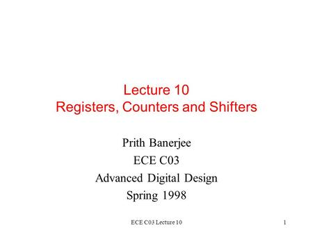 ECE C03 Lecture 101 Lecture 10 Registers, Counters and Shifters Prith Banerjee ECE C03 Advanced Digital Design Spring 1998.
