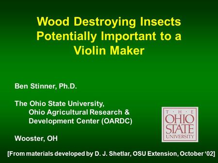 Wood Destroying Insects Potentially Important to a Violin Maker Ben Stinner, Ph.D. The Ohio State University, Ohio Agricultural Research & Development.