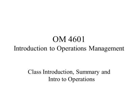OM 4601 Introduction to Operations Management Class Introduction, Summary and Intro to Operations.