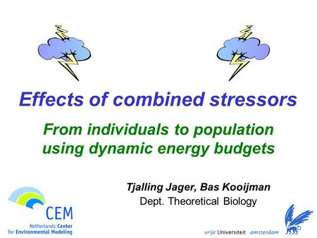 Effects of combined stressors Tjalling Jager, Bas Kooijman Dept. Theoretical Biology From individuals to population using dynamic energy budgets.