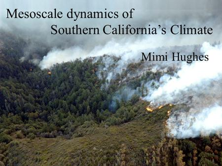 Mesoscale dynamics of Southern California's Climate Mimi Hughes.