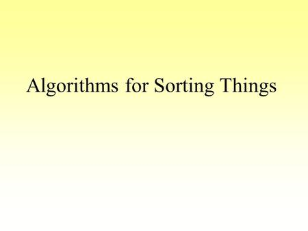 Algorithms for Sorting Things. Why do we need to sort things? Internal Telephone Directory –sorted by department then by name My local video store holds.