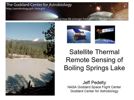 Satellite Thermal Remote Sensing of Boiling Springs Lake Jeff Pedelty NASA Goddard Space Flight Center Goddard Center for Astrobiology.