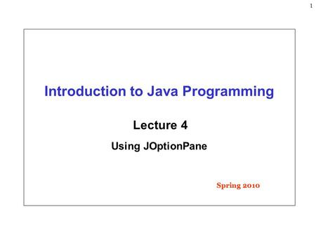 1 Introduction to Java Programming Lecture 4 Using JOptionPane Spring 2010.