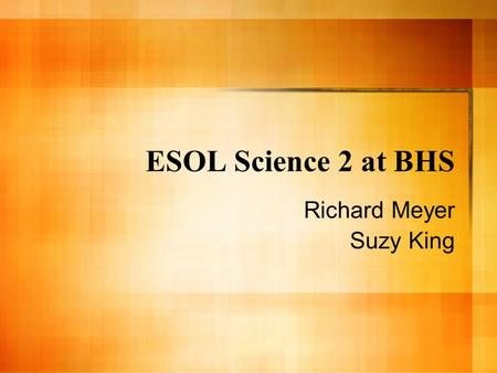 ESOL Science 2 at BHS Richard Meyer Suzy King. Rationale To prepare targeted students for further science courses – Provide background knowledge – Provide.