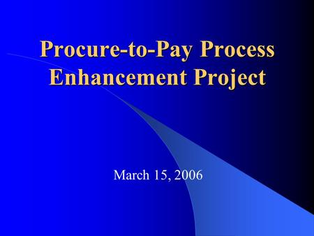 Procure-to-Pay Process Enhancement Project March 15, 2006.