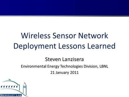 Wireless Sensor Network Deployment Lessons Learned Steven Lanzisera Environmental Energy Technologies Division, LBNL 21 January 2011.