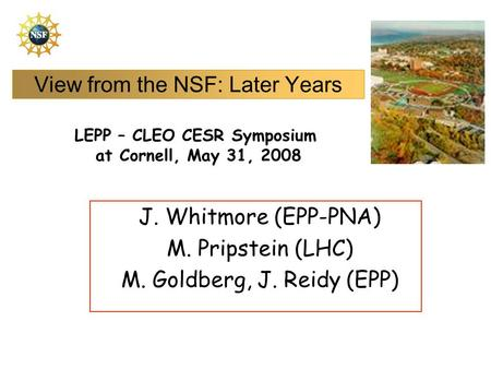 View from the NSF: Later Years J. Whitmore (EPP-PNA) M. Pripstein (LHC) M. Goldberg, J. Reidy (EPP) LEPP – CLEO CESR Symposium at Cornell, May 31, 2008.
