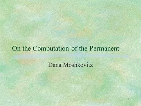 1 On the Computation of the Permanent Dana Moshkovitz.