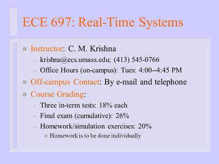 ECE 697: Real-Time Systems n Instructor: C. M. Krishna » (413) 545-0766 » Office Hours (on-campus): Tues: 4:00--4:45 PM n Off-campus.
