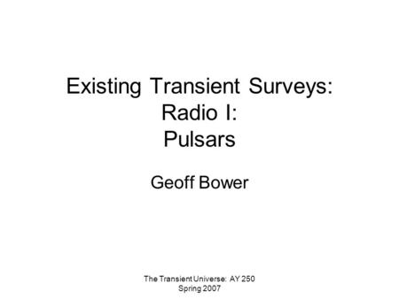 The Transient Universe: AY 250 Spring 2007 Existing Transient Surveys: Radio I: Pulsars Geoff Bower.