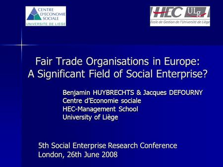 Fair Trade Organisations in Europe: A Significant Field of Social Enterprise? 5th Social Enterprise Research Conference London, 26th June 2008 Benjamin.