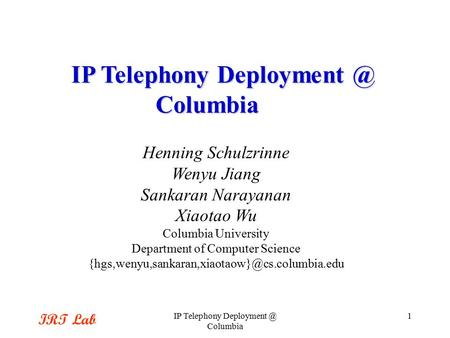 IRT Lab IP Telephony Columbia 1 Henning Schulzrinne Wenyu Jiang Sankaran Narayanan Xiaotao Wu Columbia University Department of Computer Science.