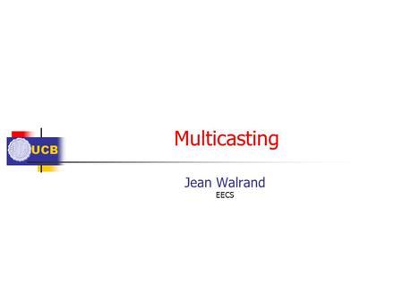 UCB Multicasting Jean Walrand EECS. UCB Outline Definitions Broadcast, Multicast, Anycast Examples ARP, ICMP, Group Flooding Routing Multicast Tree of.
