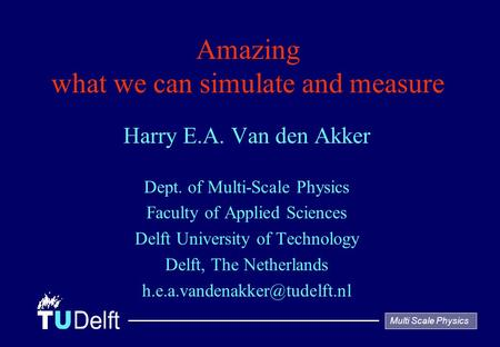 Multi Scale Physics Amazing what we can simulate and measure Harry E.A. Van den Akker Dept. of Multi-Scale Physics Faculty of Applied Sciences Delft University.