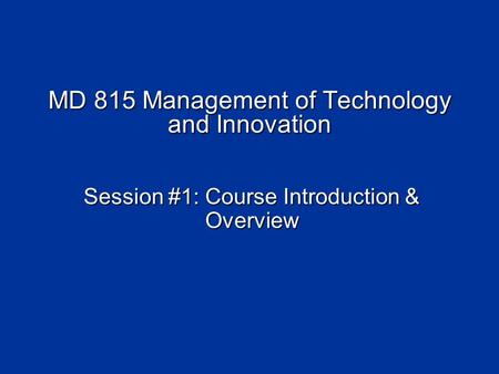 MD 815 Management of Technology and Innovation Session #1: Course Introduction & Overview.