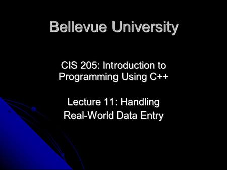 Bellevue University CIS 205: Introduction to Programming Using C++ Lecture 11: Handling Real-World Data Entry.