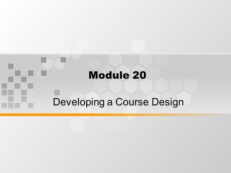 Module 20 Developing a Course Design. What's inside: Ordering Role of material Time tabling The role of assessment and evaluation.