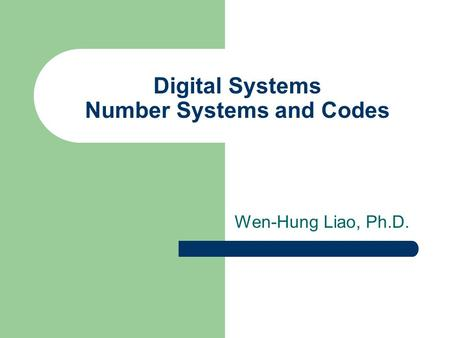 Digital Systems Number Systems and Codes Wen-Hung Liao, Ph.D.