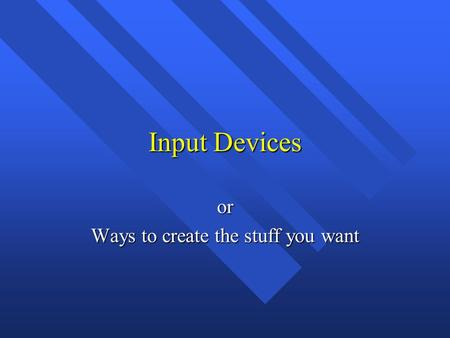 Input Devices or Ways to create the stuff you want.
