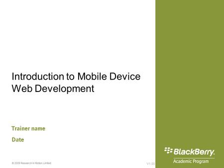 V1.00 © 2009 Research In Motion Limited Introduction to Mobile Device Web Development Trainer name Date.