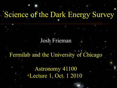 Science of the Dark Energy Survey Josh Frieman Fermilab and the University of Chicago Astronomy 41100 Lecture 1, Oct. 1 2010.