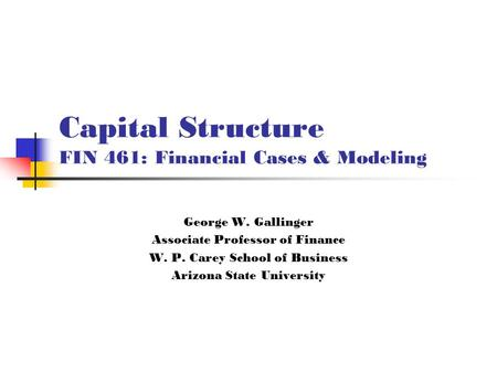 Capital Structure FIN 461: Financial Cases & Modeling George W. Gallinger Associate Professor of Finance W. P. Carey School of Business Arizona State University.