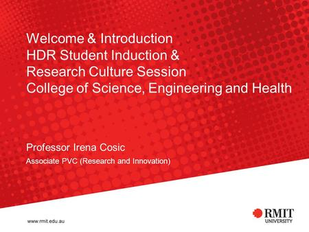 Welcome & Introduction HDR Student Induction & Research Culture Session College of Science, Engineering and Health Professor Irena Cosic Associate PVC.