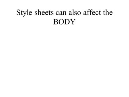 Style sheets can also affect the BODY. style4.css BODY {BACKGROUND-COLOR : white} H1 {COLOR : red; FONT-SIZE : 50; FONT-FAMILY : arial} H2 {COLOR : green}