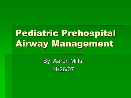 Pediatric Prehospital Airway Management By: Aaron Mills 11/26/07.