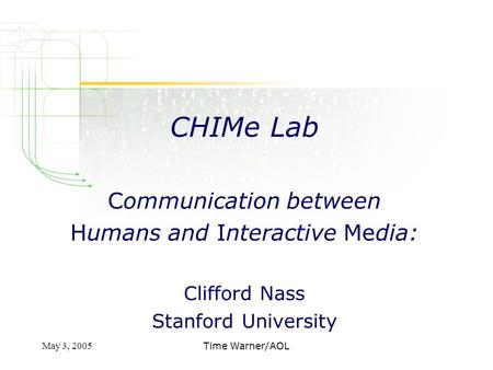 May 3, 2005Time Warner/AOL CHIMe Lab Communication between Humans and Interactive Media: Clifford Nass Stanford University.
