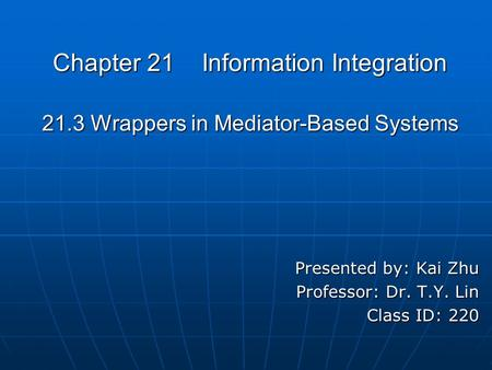 Chapter 21 Information Integration 21.3 Wrappers in Mediator-Based Systems Presented by: Kai Zhu Professor: Dr. T.Y. Lin Class ID: 220.