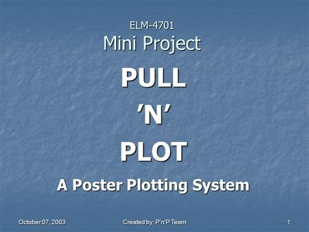 October 07, 2003 Created by: P'n'P Team 1 ELM-4701 Mini Project PULL 'N' PLOT A Poster Plotting System.