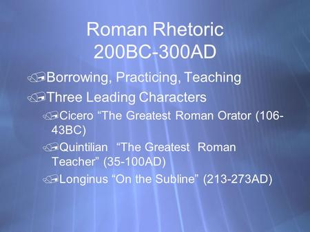 "Roman Rhetoric 200BC-300AD Borrowing, Practicing, Teaching Three Leading Characters Cicero ""The Greatest Roman Orator (106- 43BC) Quintilian ""The Greatest."