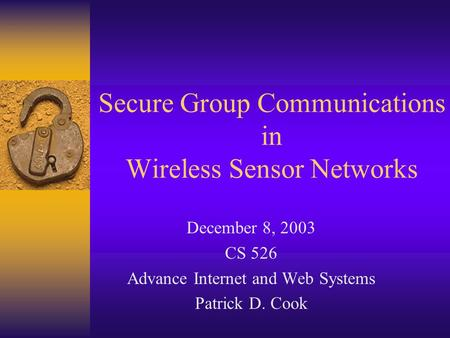 Secure Group Communications in Wireless Sensor Networks December 8, 2003 CS 526 Advance Internet and Web Systems Patrick D. Cook.